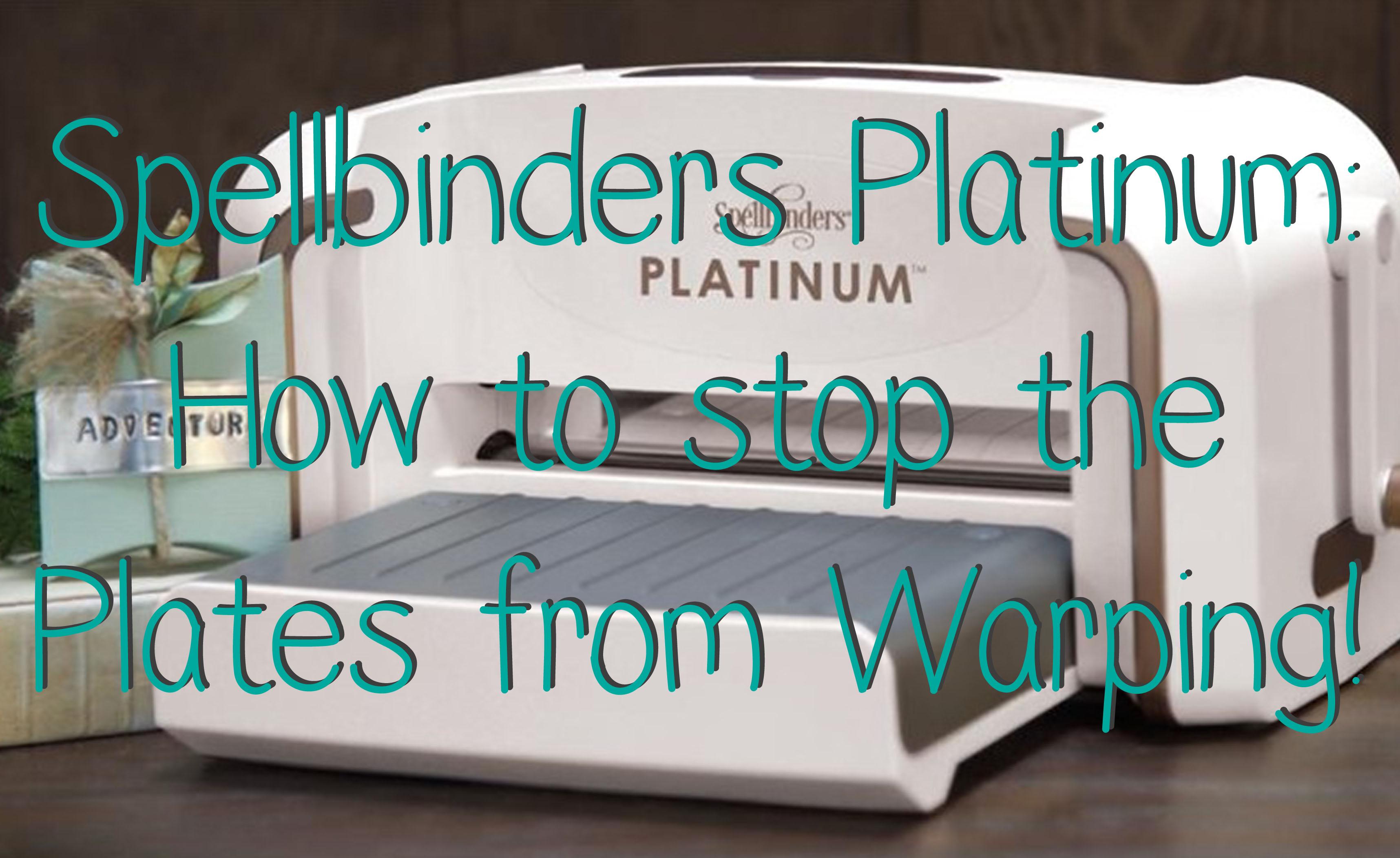 Spellbinders Platinum How To Stop Plates Warping - Lolli